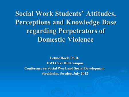 Social Work Students' Attitudes, Perceptions and Knowledge Base regarding Perpetrators of Domestic Violence Letnie Rock, Ph.D. UWI Cave Hill Campus UWI.
