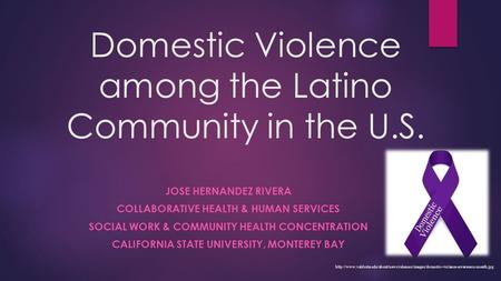 Domestic Violence among the Latino Community in the U.S. JOSE HERNANDEZ RIVERA COLLABORATIVE HEALTH & HUMAN SERVICES SOCIAL WORK & COMMUNITY HEALTH CONCENTRATION.