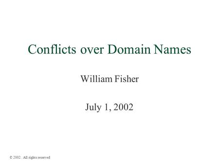 Conflicts over Domain Names William Fisher July 1, 2002 © 2002. All rights reserved.