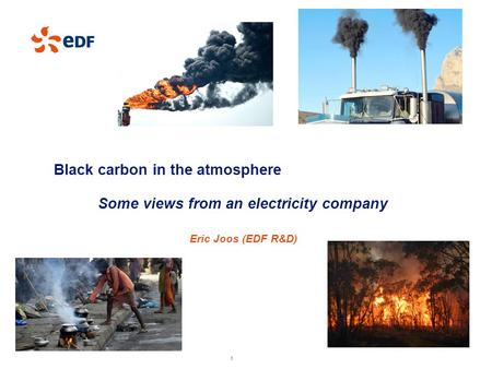 1 1 EDF I Recherche & Développement I 2013 1 Black carbon in the atmosphere Some views from an electricity company Eric Joos (EDF R&D)
