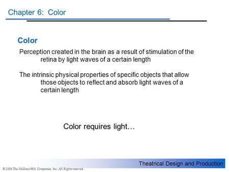 Theatrical Design and Production Chapter 6: Color © 2006 The McGraw-Hill Companies, Inc. All Rights reserved. Color Perception created in the brain as.