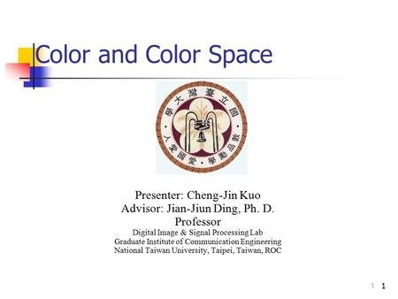 1 Color and Color Space Presenter: Cheng-Jin Kuo Advisor: Jian-Jiun Ding, Ph. D. Professor Digital Image & Signal Processing Lab Graduate Institute of.