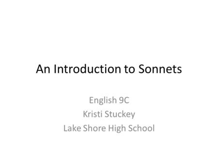 An Introduction to Sonnets English 9C Kristi Stuckey Lake Shore High School.
