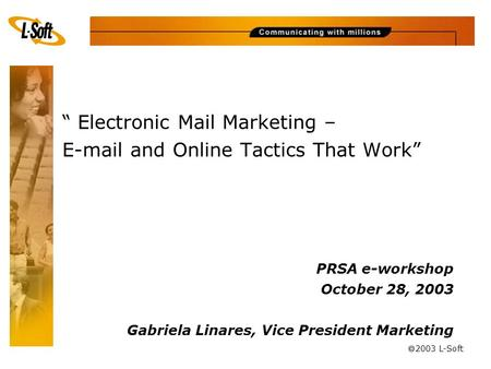 "à 2003 L-Soft "" Electronic Mail Marketing – E-mail and Online Tactics That Work"" PRSA e-workshop October 28, 2003 Gabriela Linares, Vice President Marketing."