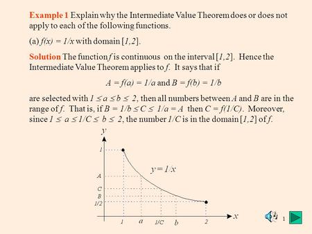 1 Example 1 Explain why the Intermediate Value Theorem does or does not apply to each of the following functions. (a) f(x) = 1/x with domain [1,2]. Solution.