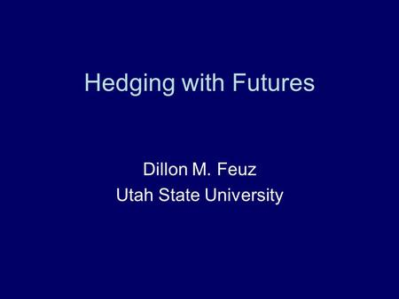 Hedging with Futures Dillon M. Feuz Utah State University.