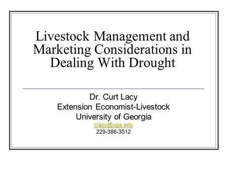 Livestock Management and Marketing Considerations in Dealing With Drought Dr. Curt Lacy Extension Economist-Livestock University of Georgia