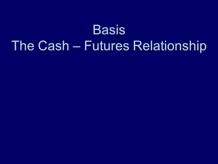Basis The Cash – Futures Relationship. APEC 5010 Additional Resources Knowing and Managing Grain Basis Understanding and Using Feeder and Slaughter Cattle.
