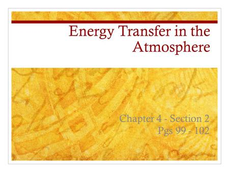 Energy Transfer in the Atmosphere Chapter 4 - Section 2 Pgs 99 - 102.