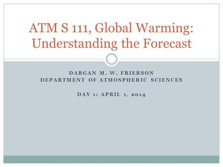 DARGAN M. W. FRIERSON DEPARTMENT OF ATMOSPHERIC SCIENCES DAY 1: APRIL 1, 2014 ATM S 111, Global Warming: Understanding the Forecast.