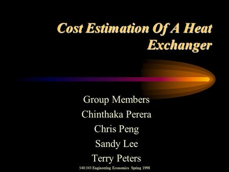 Cost Estimation Of A Heat Exchanger Group Members Chinthaka Perera Chris Peng Sandy Lee Terry Peters 540:343 Engineering Economics Spring 1998.