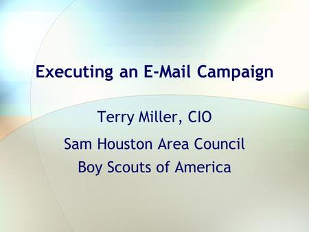 Executing an E-Mail Campaign Terry Miller, CIO Sam Houston Area Council Boy Scouts of America.