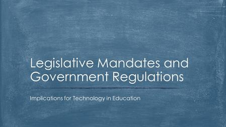 Implications for Technology in Education Legislative Mandates and Government Regulations.