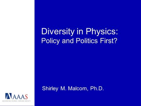 Diversity in Physics: Policy and Politics First? Shirley M. Malcom, Ph.D.