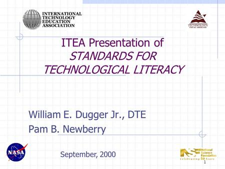 1 ITEA Presentation of STANDARDS FOR TECHNOLOGICAL LITERACY William E. Dugger Jr., DTE Pam B. Newberry September, 2000.