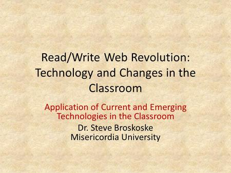 Read/Write Web <strong>Revolution</strong>: Technology and Changes in the Classroom Application of Current and Emerging Technologies in the Classroom Dr. Steve Broskoske.