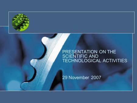 PRESENTATION ON THE SCIENTIFIC AND TECHNOLOGICAL ACTIVITIES 29 November 2007.