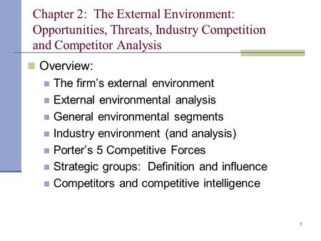 Chapter 2: The External Environment: Opportunities, Threats, Industry Competition and Competitor Analysis Overview: The firm's external environment.