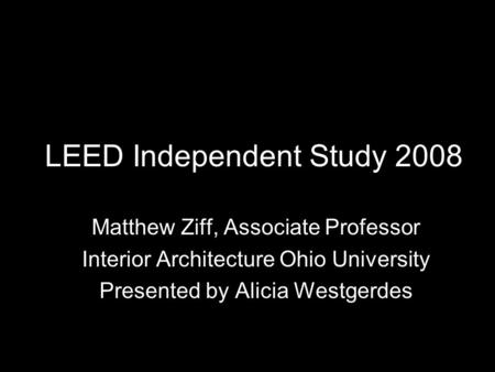 LEED Independent Study 2008 Matthew Ziff, Associate Professor Interior Architecture Ohio University Presented by Alicia Westgerdes.