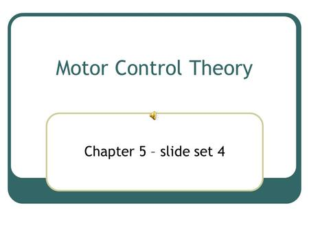 Motor Control Theory Chapter 5 – slide set 4.