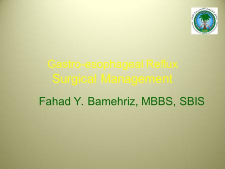 Gastro-esophageal Reflux Surgical Management Fahad Y. Bamehriz, MBBS, SBIS.