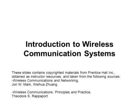 Introduction to Wireless Communication Systems These slides contains copyrighted materials from Prentice Hall Inc., obtained as instructor resources, and.