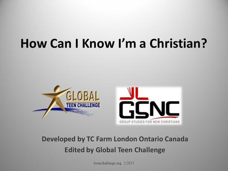 How Can I Know I'm a Christian? Developed by TC Farm London Ontario Canada Edited by Global Teen Challenge iteenchallenge.org 2/2013.