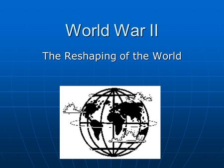 World War II The Reshaping of the World. European War and Controversy in the United States A. Breakdown of Peace 1. German rearming 2. Franco and Spain.
