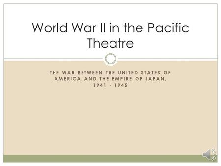 THE WAR BETWEEN THE UNITED STATES OF AMERICA AND THE EMPIRE OF JAPAN, 1941 - 1945 World War II in the Pacific Theatre.
