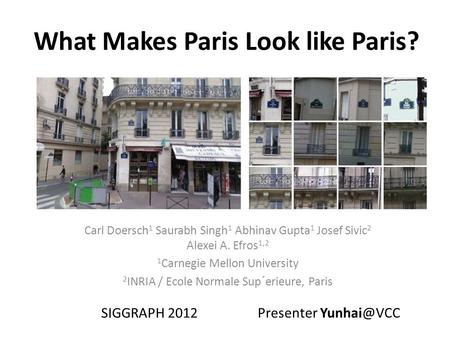 What Makes Paris Look like Paris? Carl Doersch 1 Saurabh Singh 1 Abhinav Gupta 1 Josef Sivic 2 Alexei A. Efros 1,2 1 Carnegie Mellon University 2 INRIA.