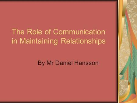The Role of Communication in Maintaining Relationships By Mr Daniel Hansson.