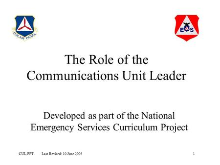 1CUL.PPT Last Revised: 10 June 2005 The Role of the Communications Unit Leader Developed as part of the National Emergency Services Curriculum Project.