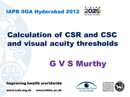 Improving health worldwide www.iceh.org.uk www.lshtm.ac.uk Calculation of CSR and CSC and visual acuity thresholds Improving health worldwide www.iceh.org.uk.