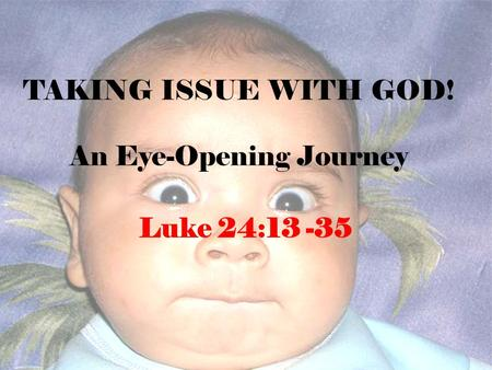 TAKING ISSUE WITH GOD! An Eye-Opening Journey Luke 24:13 -35.