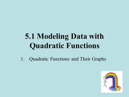 5.1 Modeling Data with Quadratic Functions 1.Quadratic Functions and Their Graphs.