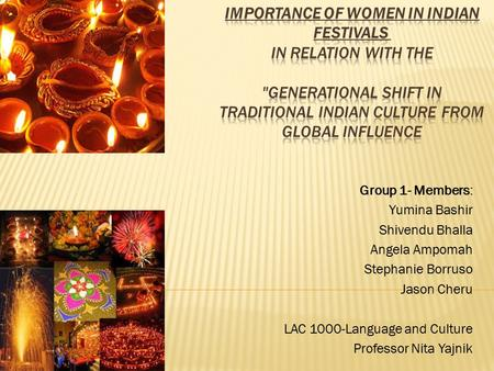 Importance of Women in Indian Festivals  in relation with the Generational Shift in Traditional Indian Culture from Global Influence Group 1- Members: