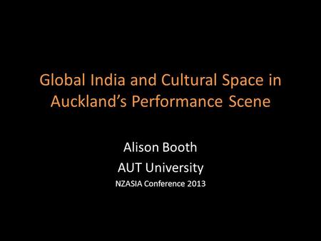 Global India and Cultural Space in Auckland's Performance Scene Alison Booth AUT University NZASIA Conference 2013.