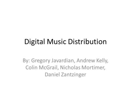 Digital Music Distribution By: Gregory Javardian, Andrew Kelly, Colin McGrail, Nicholas Mortimer, Daniel Zantzinger.