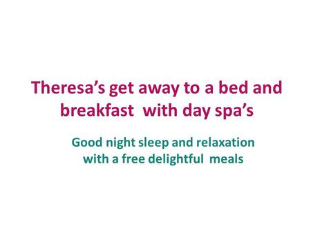 Theresa's get away to a bed and breakfast with day spa's Good night sleep and relaxation with a free delightful meals.