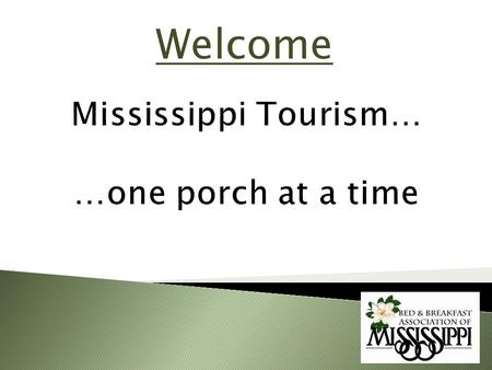 Welcome. GOALS Mississippi Tourism Overview Bed & Breakfast Impact on Tourism Diversity of B & B Experience in MS Why stay in a B & B vs. Hotel/Motel.
