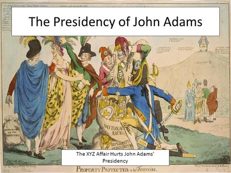The Presidency of John Adams The XYZ Affair Hurts John Adams' Presidency.