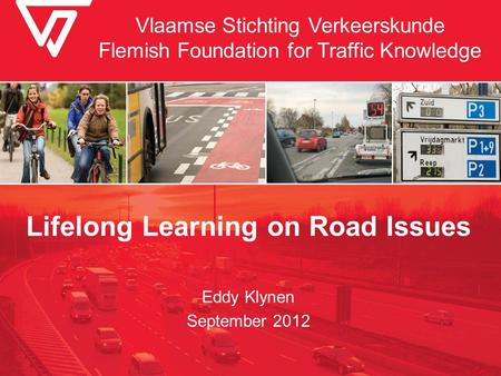 Vlaamse Stichting Verkeerskunde Flemish Foundation for Traffic Knowledge Lifelong Learning on Road Issues Eddy Klynen September 2012.