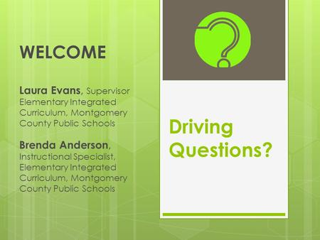 Driving Questions? WELCOME Laura Evans, Supervisor Elementary Integrated Curriculum, Montgomery County Public Schools Brenda Anderson, Instructional Specialist,