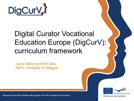 Digital Curator Vocational Education Europe (DigCurV): curriculum framework Laura Molloy and Ann Gow HATII, University of Glasgow This project has been.