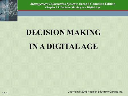13.1 Copyright © 2005 Pearson Education Canada Inc. Management Information Systems, Second Canadian Edition Chapter 13: Decision Making in a Digital Age.