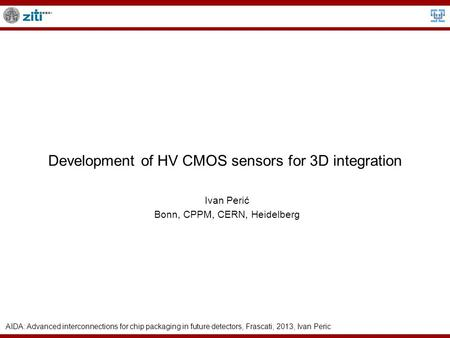 AIDA: Advanced interconnections for chip packaging in future detectors, Frascati, 2013, Ivan Peric Development of HV CMOS sensors for 3D integration Ivan.