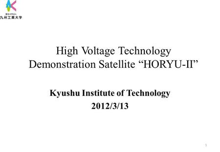"High Voltage Technology Demonstration <strong>Satellite</strong> ""HORYU-II"" Kyushu Institute of Technology 2012/3/13 1."