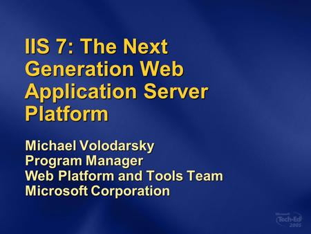 IIS 7: The Next Generation Web Application Server Platform Michael Volodarsky Program Manager Web Platform and Tools Team Microsoft Corporation.