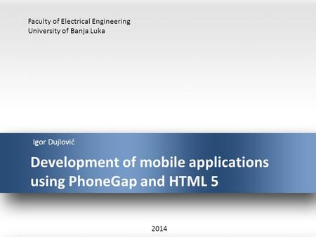 Development of mobile applications using PhoneGap and HTML 5 Igor Dujlović Faculty of Electrical Engineering University of Banja Luka 2014.