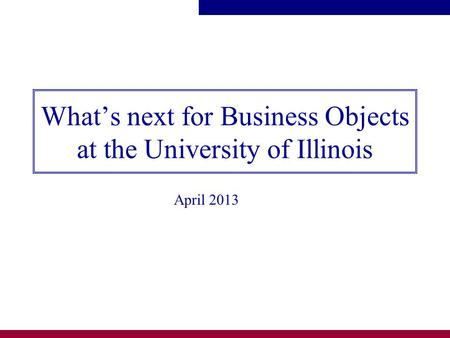 What's next for Business Objects at the University of Illinois April 2013.